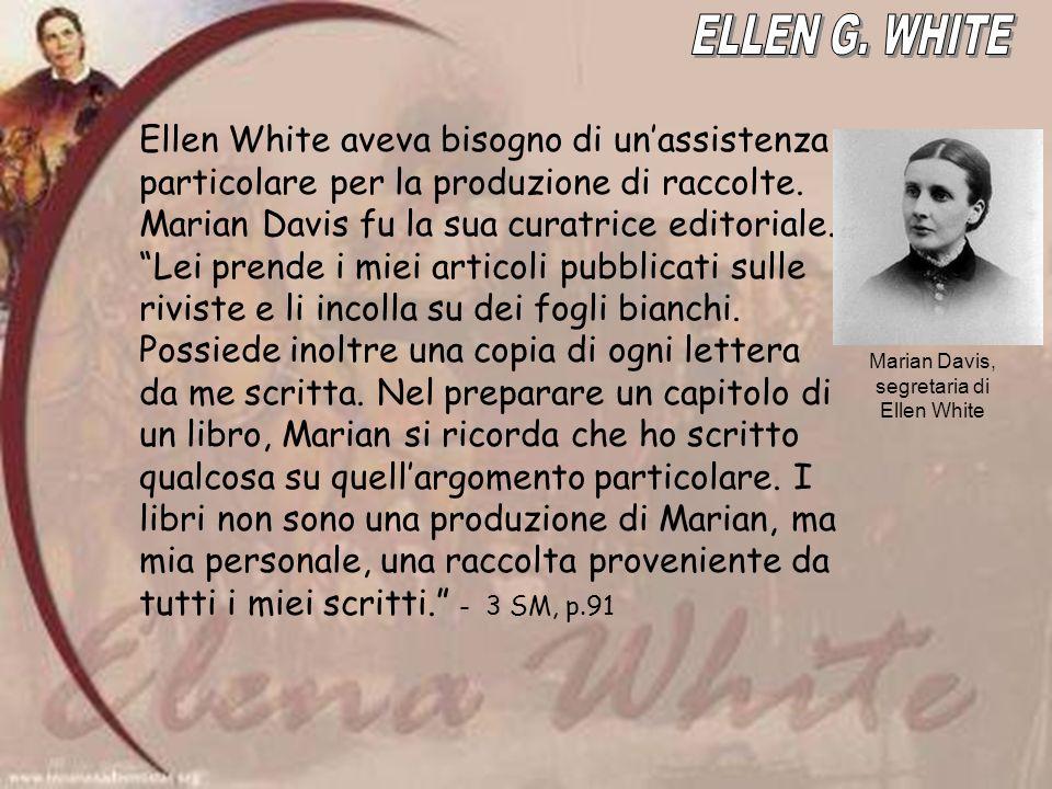 Ellen White aveva bisogno di unassistenza particolare per la produzione di raccolte. Marian Davis fu la sua curatrice editoriale. Lei prende i miei ar