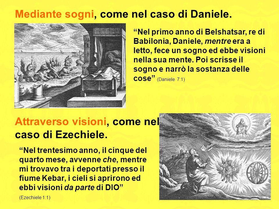 Mediante sogni, come nel caso di Daniele. Nel primo anno di Belshatsar, re di Babilonia, Daniele, mentre era a letto, fece un sogno ed ebbe visioni ne