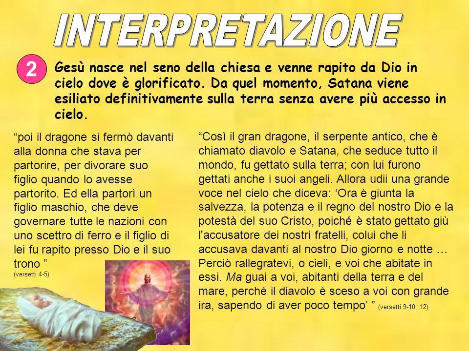 2 Gesù nasce nel seno della chiesa e venne rapito da Dio in cielo dove è glorificato. Da quel momento, Satana viene esiliato definitivamente sulla ter