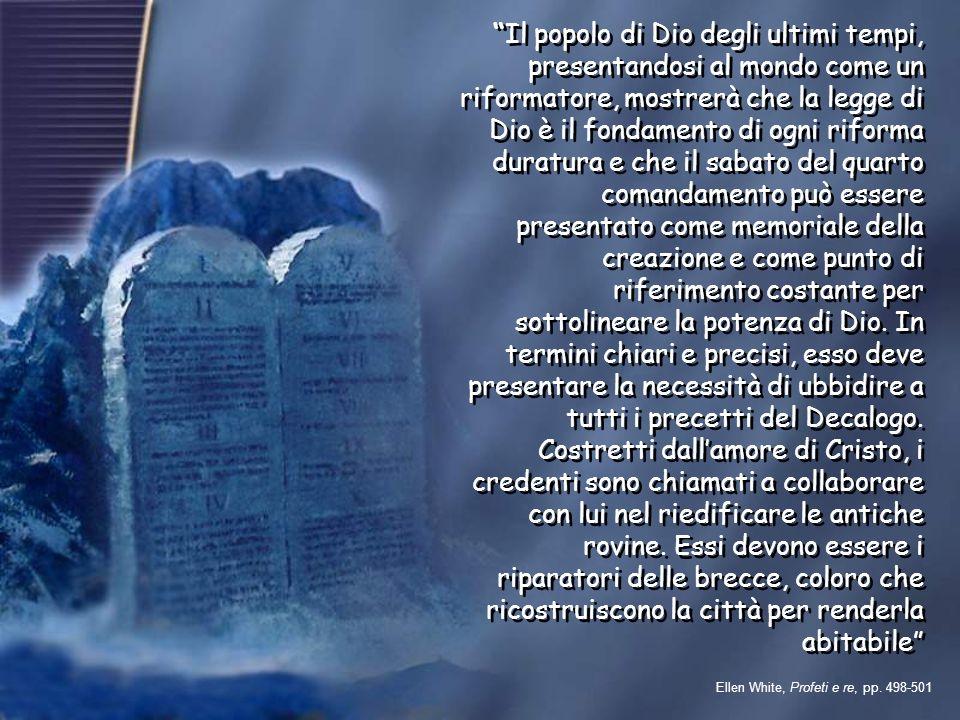 Il popolo di Dio degli ultimi tempi, presentandosi al mondo come un riformatore, mostrerà che la legge di Dio è il fondamento di ogni riforma duratura