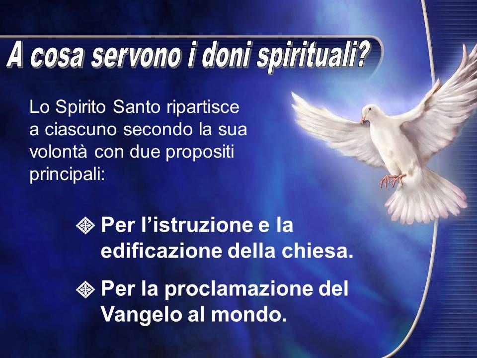 Lo Spirito Santo ripartisce a ciascuno secondo la sua volontà con due propositi principali: Per listruzione e la edificazione della chiesa. Per la pro