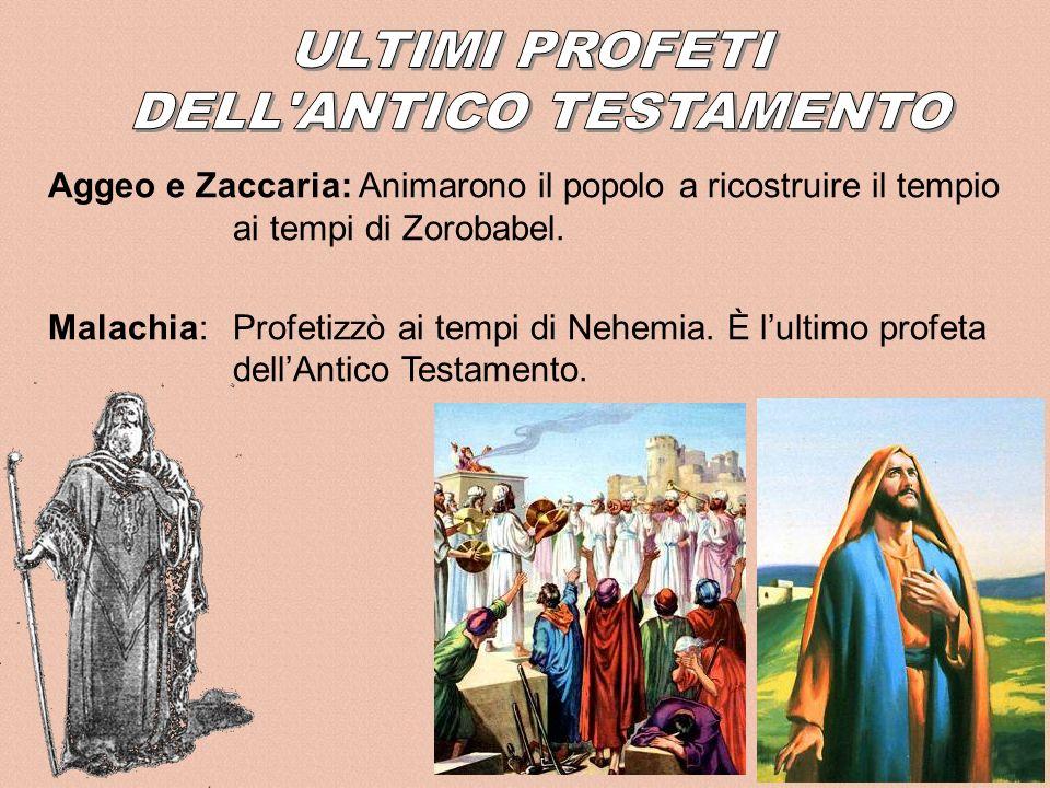 Aggeo e Zaccaria: Animarono il popolo a ricostruire il tempio ai tempi di Zorobabel. Malachia:Profetizzò ai tempi di Nehemia. È lultimo profeta dellAn