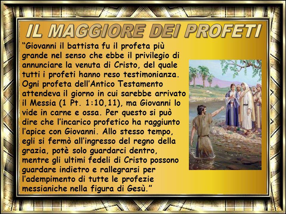 Giovanni il battista fu il profeta più grande nel senso che ebbe il privilegio di annunciare la venuta di Cristo, del quale tutti i profeti hanno reso