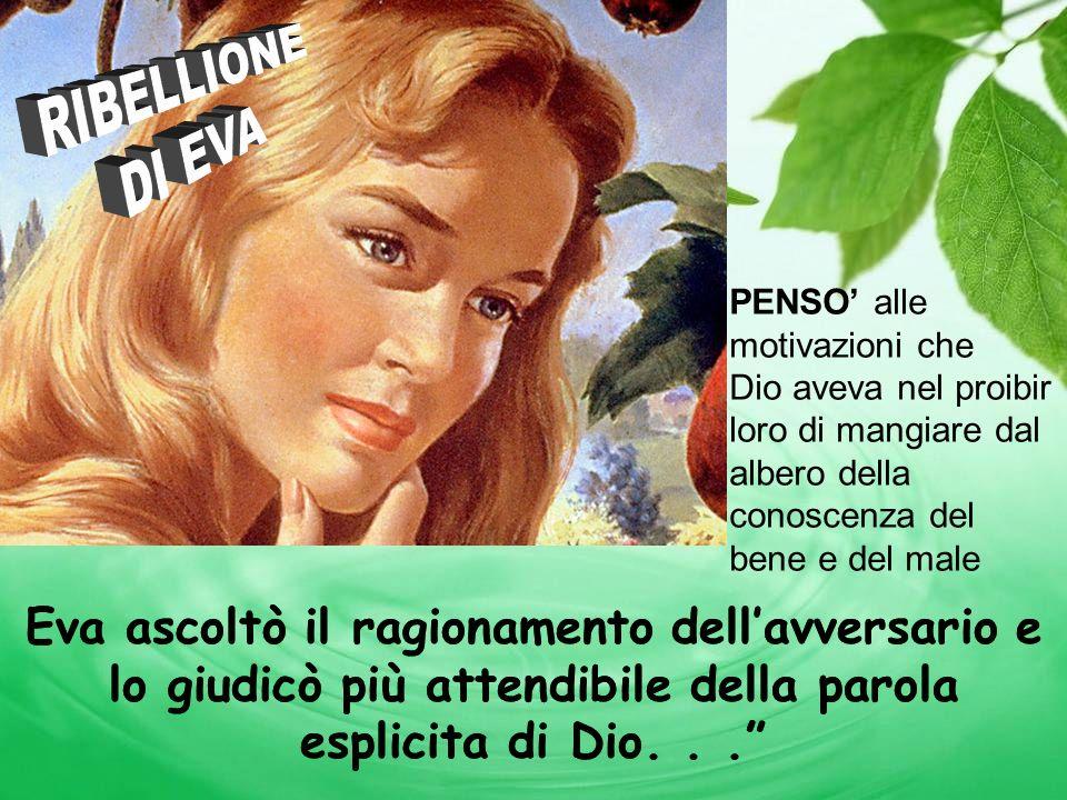 Eva ascoltò il ragionamento dellavversario e lo giudicò più attendibile della parola esplicita di Dio... PENSO alle motivazioni che Dio aveva nel proi