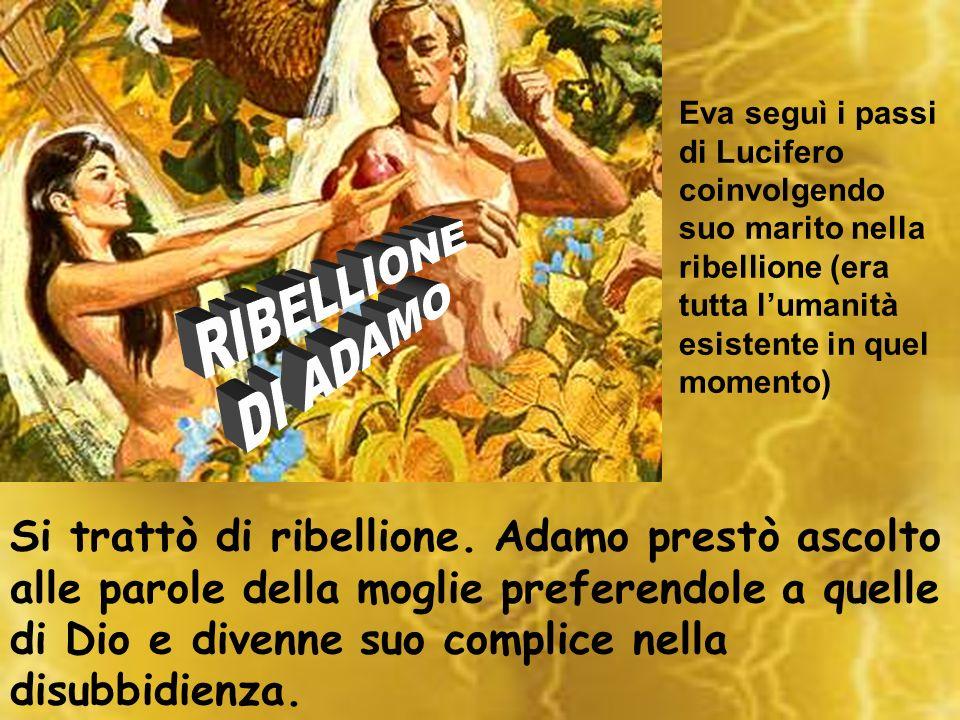 Eva seguì i passi di Lucifero coinvolgendo suo marito nella ribellione (era tutta lumanità esistente in quel momento) Si trattò di ribellione. Adamo p