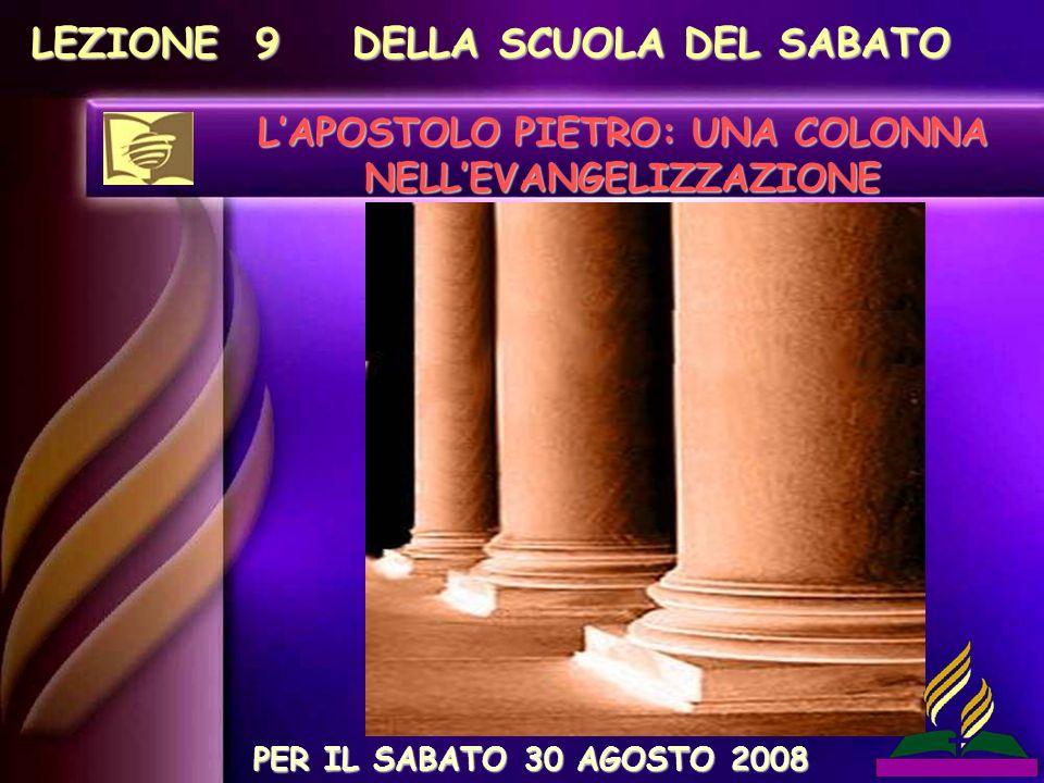 LEZIONE 9 DELLA SCUOLA DEL SABATO LAPOSTOLO PIETRO: UNA COLONNA NELLEVANGELIZZAZIONE PER IL SABATO 30 AGOSTO 2008