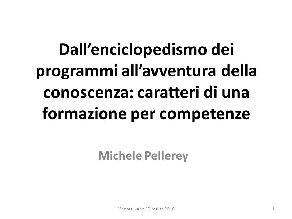 Dallenciclopedismo dei programmi allavventura della conoscenza: caratteri di una formazione per competenze Michele Pellerey 1Montesilvano 19 marzo 2010