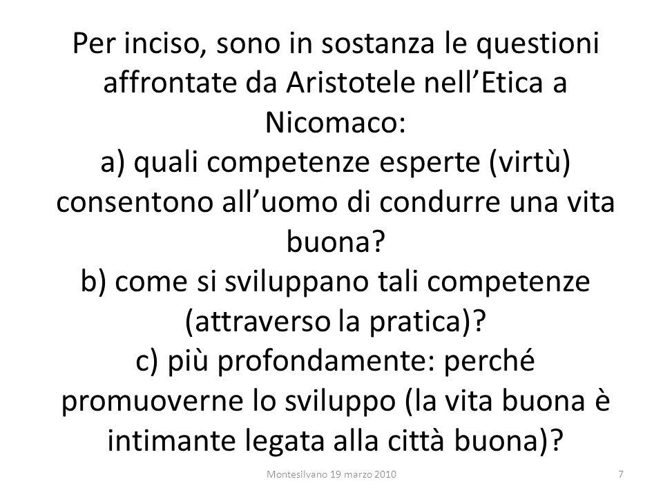 Per inciso, sono in sostanza le questioni affrontate da Aristotele nellEtica a Nicomaco: a) quali competenze esperte (virtù) consentono alluomo di condurre una vita buona.