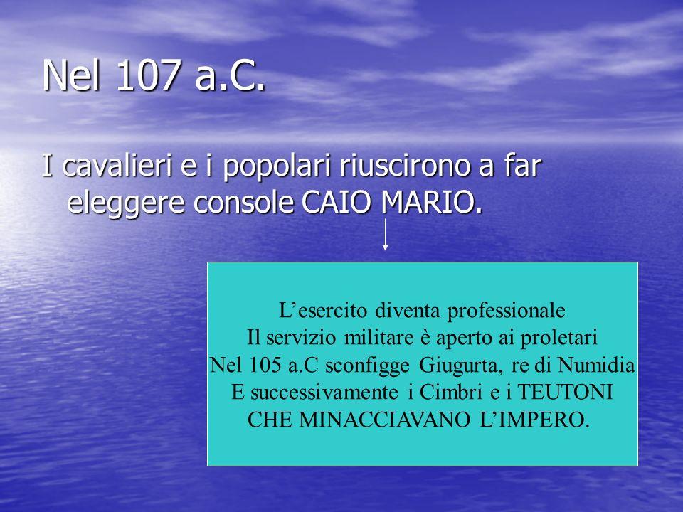 Nel 107 a.C. I cavalieri e i popolari riuscirono a far eleggere console CAIO MARIO. Lesercito diventa professionale Il servizio militare è aperto ai p