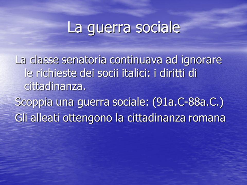 La guerra sociale La classe senatoria continuava ad ignorare le richieste dei socii italici: i diritti di cittadinanza. Scoppia una guerra sociale: (9