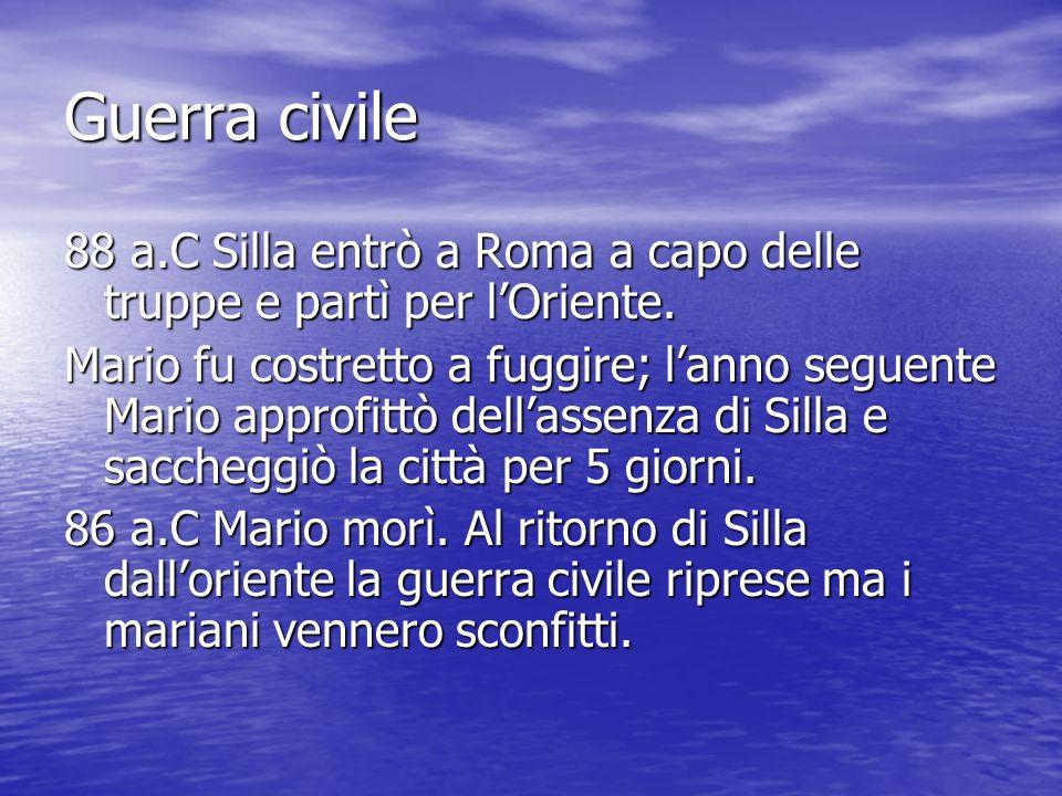 Guerra civile 88 a.C Silla entrò a Roma a capo delle truppe e partì per lOriente. Mario fu costretto a fuggire; lanno seguente Mario approfittò dellas