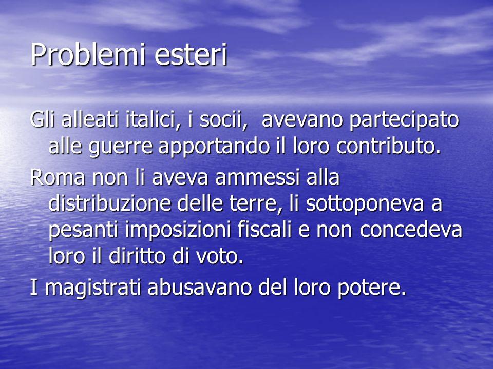 Problemi esteri Gli alleati italici, i socii, avevano partecipato alle guerre apportando il loro contributo. Roma non li aveva ammessi alla distribuzi