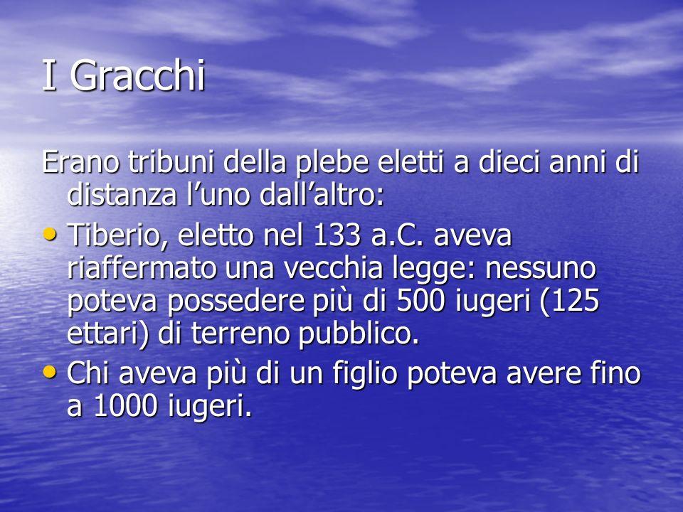 I Gracchi Erano tribuni della plebe eletti a dieci anni di distanza luno dallaltro: Tiberio, eletto nel 133 a.C. aveva riaffermato una vecchia legge: