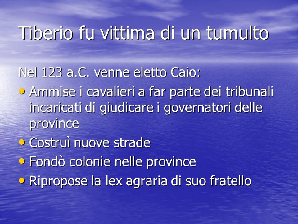 Tiberio fu vittima di un tumulto Nel 123 a.C. venne eletto Caio: Ammise i cavalieri a far parte dei tribunali incaricati di giudicare i governatori de