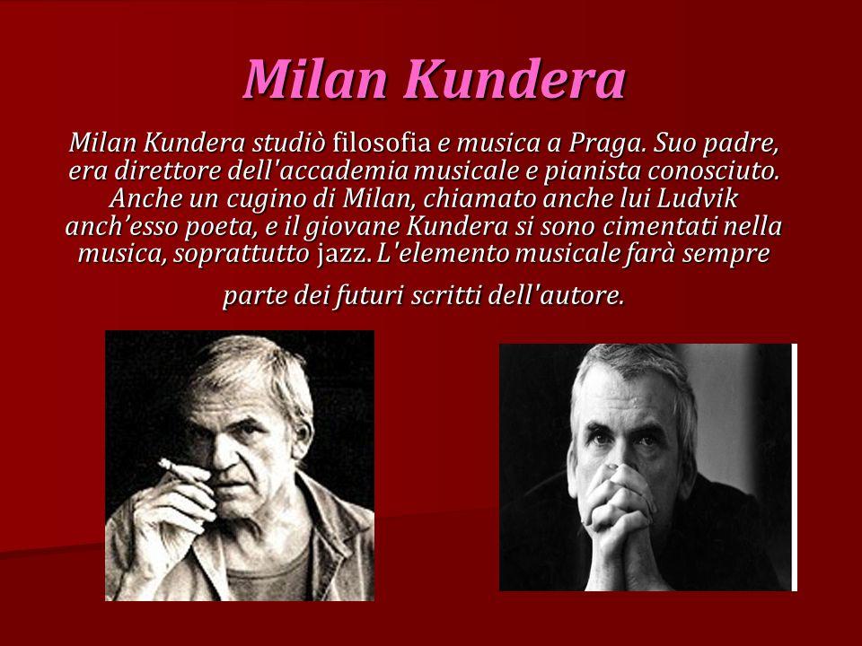 Milan Kundera Milan Kundera studiò filosofia e musica a Praga. Suo padre, era direttore dell'accademia musicale e pianista conosciuto. Anche un cugino