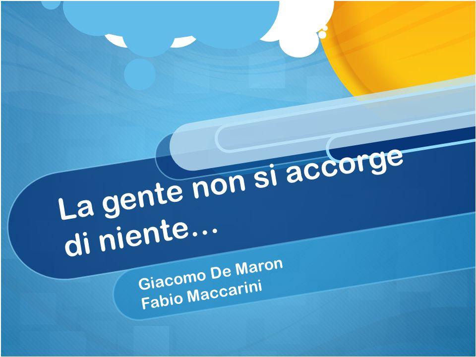 La gente non si accorge di niente… Giacomo De Maron Fabio Maccarini