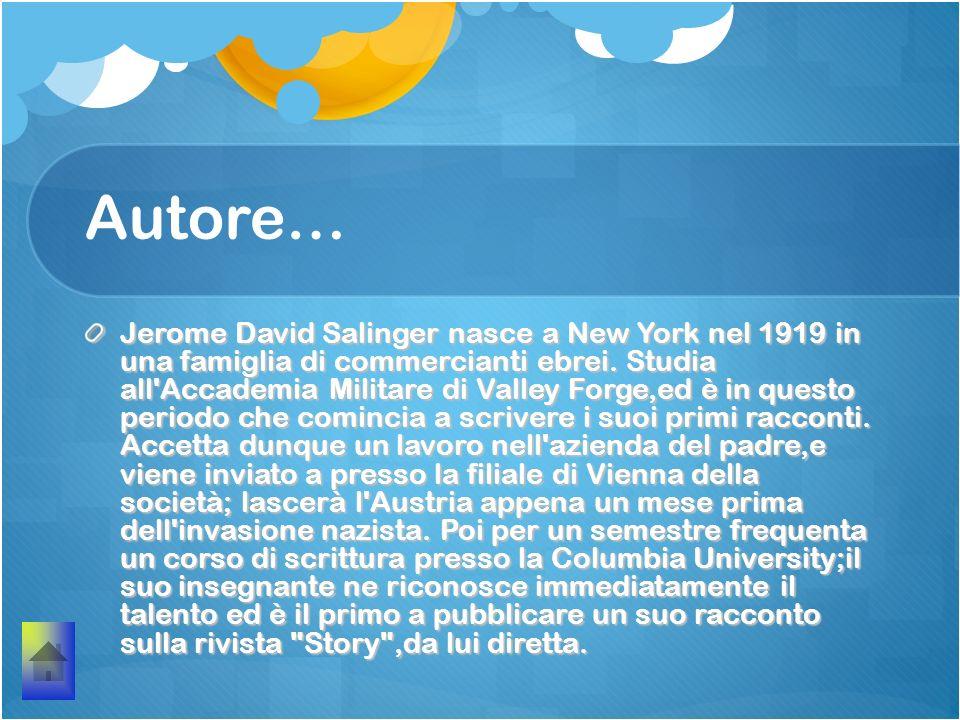 Autore… Jerome David Salinger nasce a New York nel 1919 in una famiglia di commercianti ebrei. Studia all'Accademia Militare di Valley Forge,ed è in q