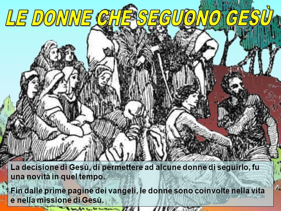 La decisione di Gesù, di permettere ad alcune donne di seguirlo, fu una novità in quel tempo.