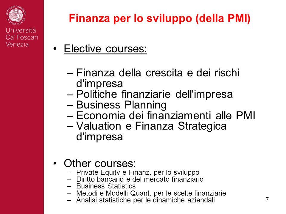 7 Finanza per lo sviluppo (della PMI) Elective courses: –Finanza della crescita e dei rischi d impresa –Politiche finanziarie dell impresa –Business Planning –Economia dei finanziamenti alle PMI –Valuation e Finanza Strategica d impresa Other courses: –Private Equity e Finanz.