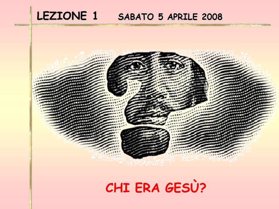 LEZIONE 1 SABATO 5 APRILE 2008 CHI ERA GESÙ?