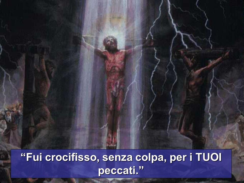 Fui crocifisso, senza colpa, per i TUOI peccati.