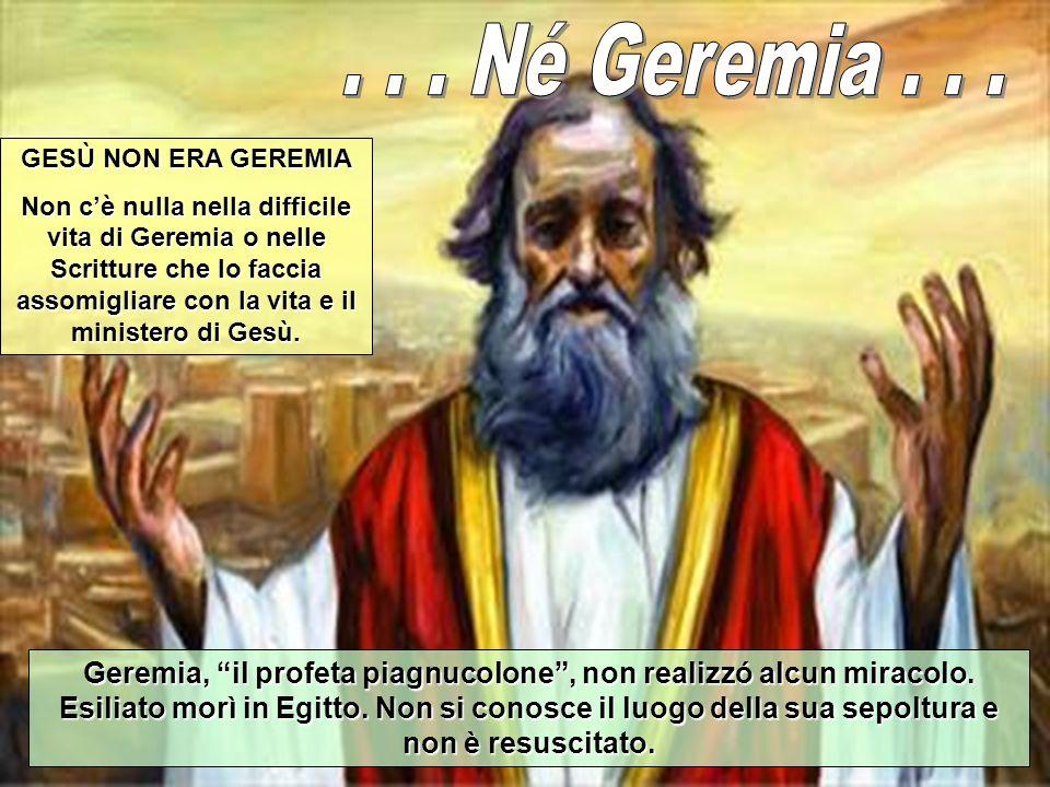 GESÙ NON ERA GEREMIA Non cè nulla nella difficile vita di Geremia o nelle Scritture che lo faccia assomigliare con la vita e il ministero di Gesù.