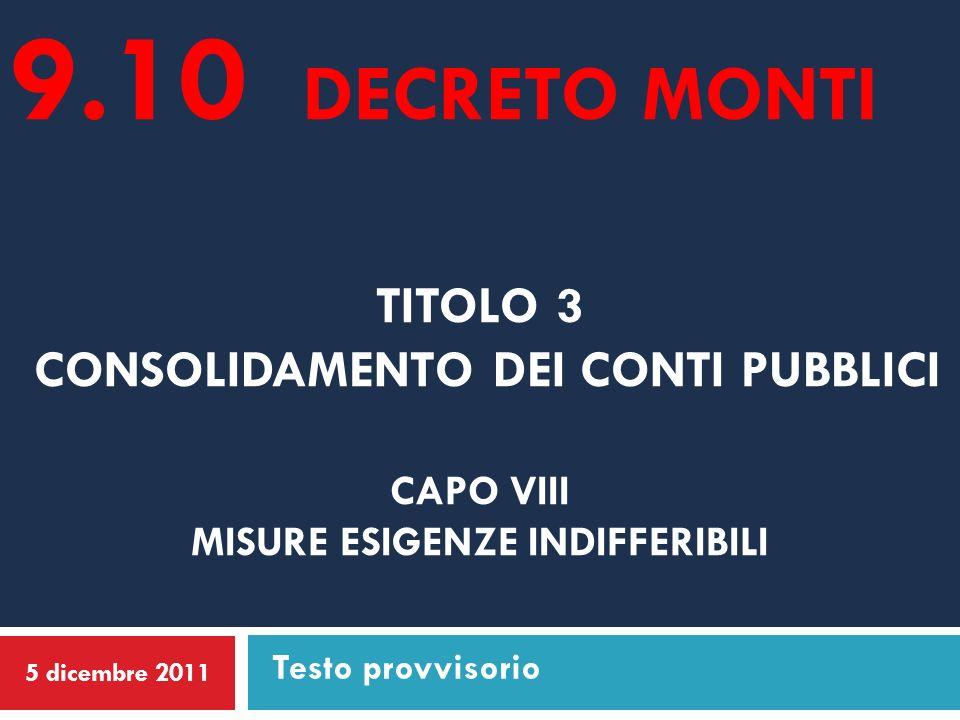 TITOLO 3 CONSOLIDAMENTO DEI CONTI PUBBLICI CAPO VIII MISURE ESIGENZE INDIFFERIBILI 5 dicembre 2011 Testo provvisorio 9.10 DECRETO MONTI
