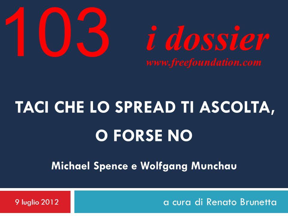 a cura di Renato Brunetta TACI CHE LO SPREAD TI ASCOLTA, O FORSE NO Michael Spence e Wolfgang Munchau 9 luglio 2012 i dossier www.freefoundation.com 103