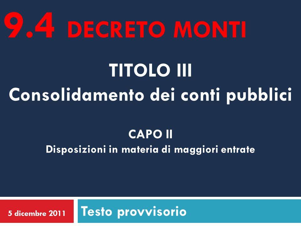 TITOLO III Consolidamento dei conti pubblici Testo provvisorio 5 dicembre 2011 CAPO II Disposizioni in materia di maggiori entrate 9.4 DECRETO MONTI