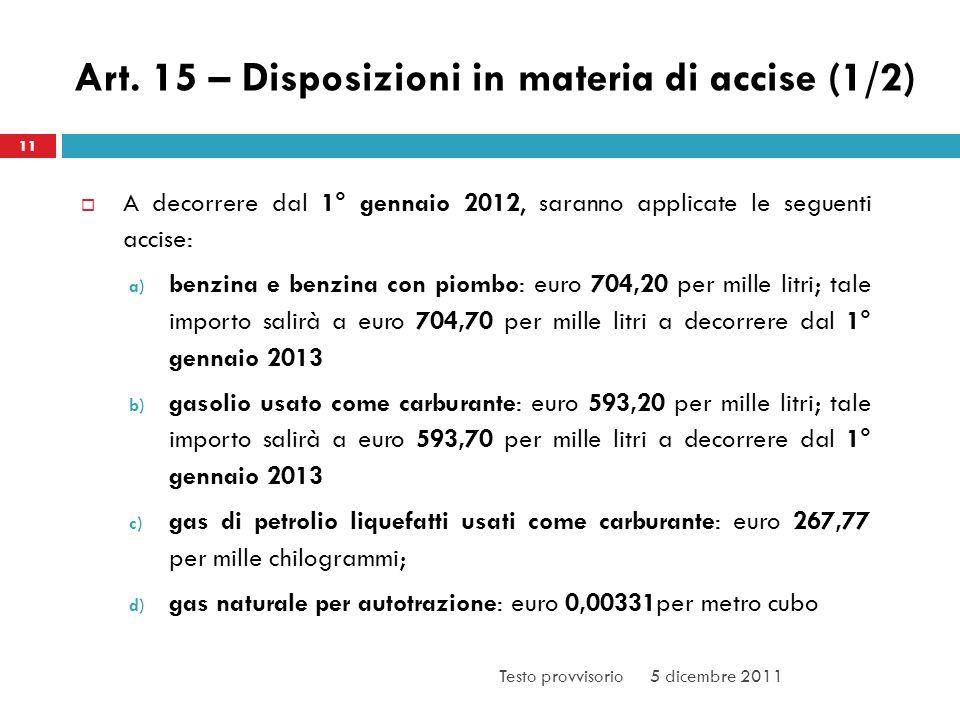 Art. 15 – Disposizioni in materia di accise (1/2) A decorrere dal 1° gennaio 2012, saranno applicate le seguenti accise: a) benzina e benzina con piom