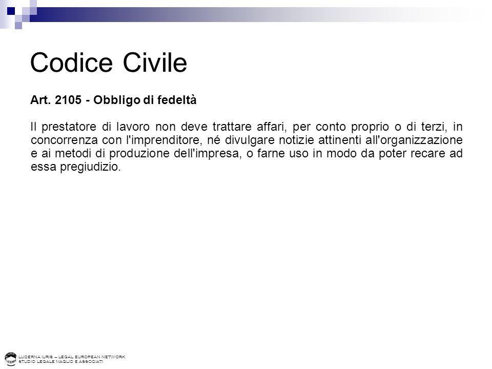 LUCERNA IURIS – LEGAL EUROPEAN NETWORK STUDIO LEGALE MAGLIO E ASSOCIATI Codice Civile Art. 2105 - Obbligo di fedeltà Il prestatore di lavoro non deve