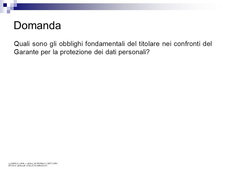 LUCERNA IURIS – LEGAL EUROPEAN NETWORK STUDIO LEGALE MAGLIO E ASSOCIATI Domanda Quali sono gli obblighi fondamentali del titolare nei confronti del Garante per la protezione dei dati personali