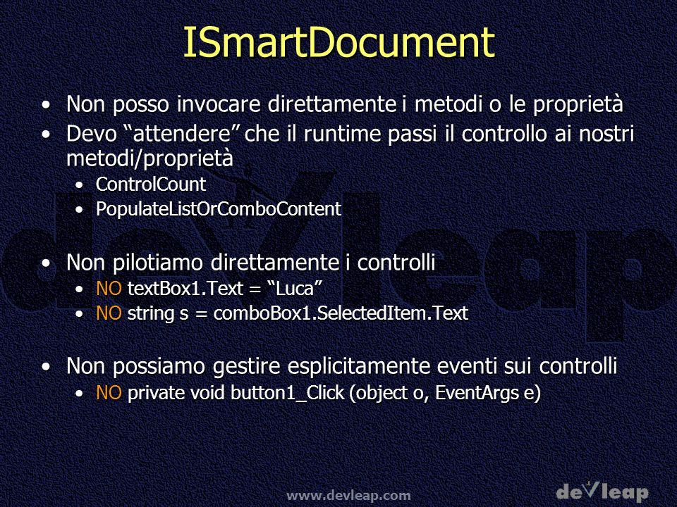 www.devleap.com ISmartDocument Non posso invocare direttamente i metodi o le proprietàNon posso invocare direttamente i metodi o le proprietà Devo attendere che il runtime passi il controllo ai nostri metodi/proprietàDevo attendere che il runtime passi il controllo ai nostri metodi/proprietà ControlCountControlCount PopulateListOrComboContentPopulateListOrComboContent Non pilotiamo direttamente i controlliNon pilotiamo direttamente i controlli NO textBox1.Text = LucaNO textBox1.Text = Luca NO string s = comboBox1.SelectedItem.TextNO string s = comboBox1.SelectedItem.Text Non possiamo gestire esplicitamente eventi sui controlliNon possiamo gestire esplicitamente eventi sui controlli NO private void button1_Click (object o, EventArgs e)NO private void button1_Click (object o, EventArgs e)