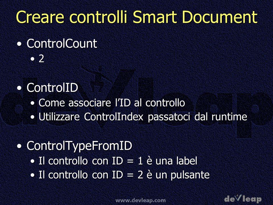 www.devleap.com Creare controlli Smart Document ControlCountControlCount 2 ControlIDControlID Come associare lID al controlloCome associare lID al controllo Utilizzare ControlIndex passatoci dal runtimeUtilizzare ControlIndex passatoci dal runtime ControlTypeFromIDControlTypeFromID Il controllo con ID = 1 è una labelIl controllo con ID = 1 è una label Il controllo con ID = 2 è un pulsanteIl controllo con ID = 2 è un pulsante