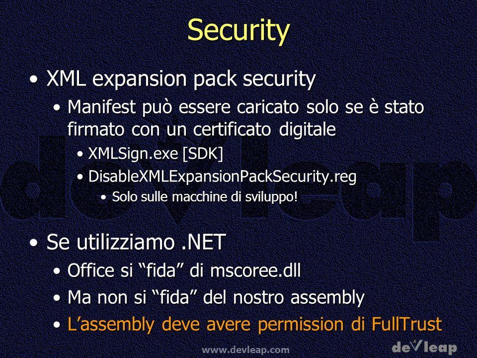 www.devleap.com Security XML expansion pack securityXML expansion pack security Manifest può essere caricato solo se è stato firmato con un certificato digitaleManifest può essere caricato solo se è stato firmato con un certificato digitale XMLSign.exe [SDK]XMLSign.exe [SDK] DisableXMLExpansionPackSecurity.regDisableXMLExpansionPackSecurity.reg Solo sulle macchine di sviluppo!Solo sulle macchine di sviluppo.