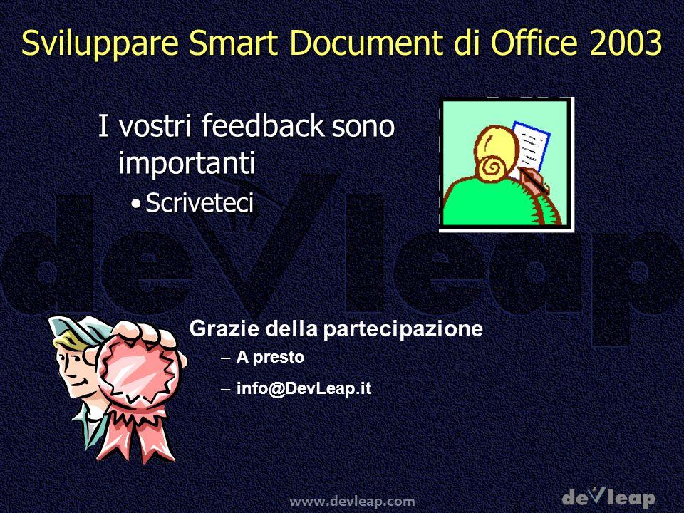 www.devleap.com Sviluppare Smart Document di Office 2003 I vostri feedback sono importanti ScriveteciScriveteci Grazie della partecipazione –A presto –info@DevLeap.it