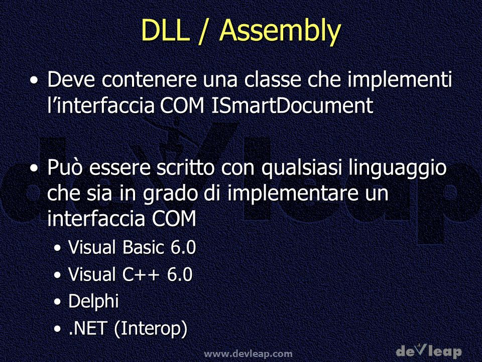 www.devleap.com Interfaccia ISmartDocument ProprietàProprietà SmartDocXmlTypeCountSmartDocXmlTypeCount SmartDocXmlTypeCaptionSmartDocXmlTypeCaption SmartDocXmlTypeNameSmartDocXmlTypeName ControlCountControlCount ControlIDControlID ControlNameFromIDControlNameFromID ControlCaptionFromIDControlCaptionFromID ControlTypeFromIDControlTypeFromID MetodiMetodi SmartDocInitialize Populate On Change ImageClick InvokeControl