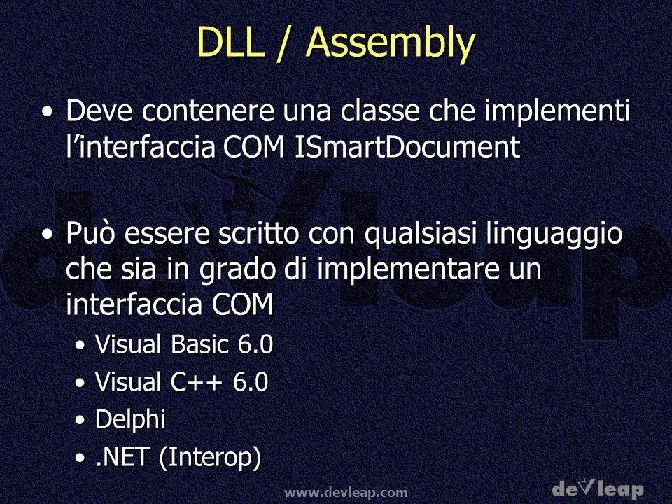 www.devleap.com DLL / Assembly Deve contenere una classe che implementi linterfaccia COM ISmartDocumentDeve contenere una classe che implementi linterfaccia COM ISmartDocument Può essere scritto con qualsiasi linguaggio che sia in grado di implementare un interfaccia COMPuò essere scritto con qualsiasi linguaggio che sia in grado di implementare un interfaccia COM Visual Basic 6.0Visual Basic 6.0 Visual C++ 6.0Visual C++ 6.0 DelphiDelphi.NET (Interop).NET (Interop)