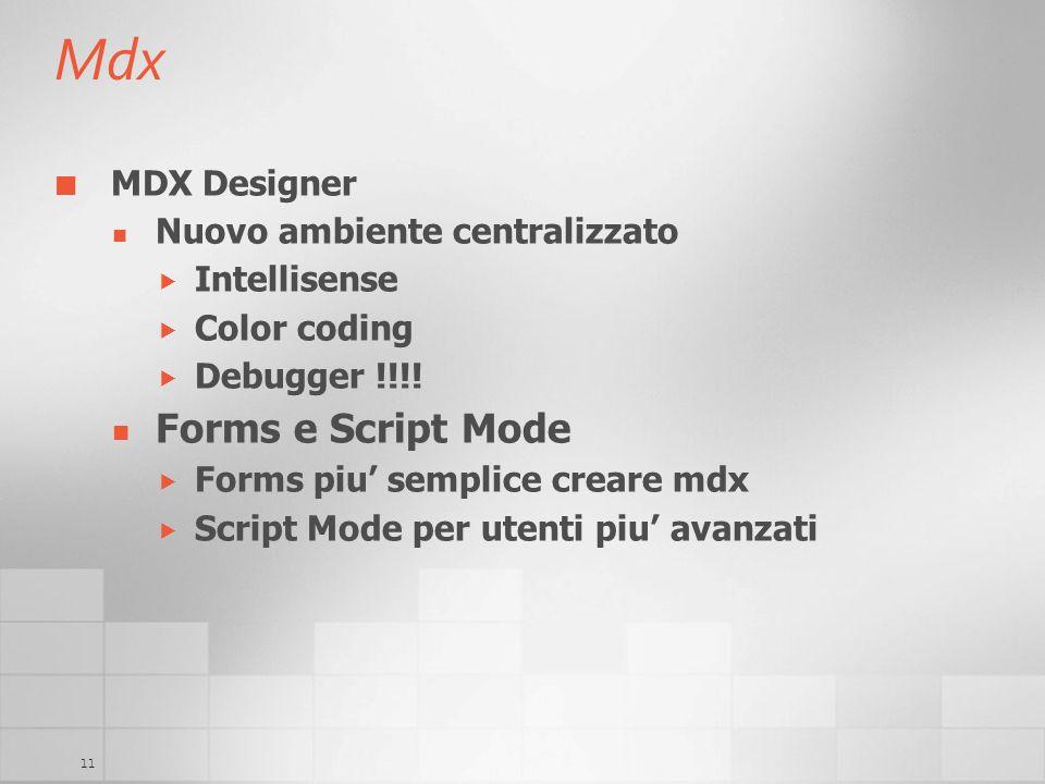11 Mdx MDX Designer Nuovo ambiente centralizzato Intellisense Color coding Debugger !!!! Forms e Script Mode Forms piu semplice creare mdx Script Mode