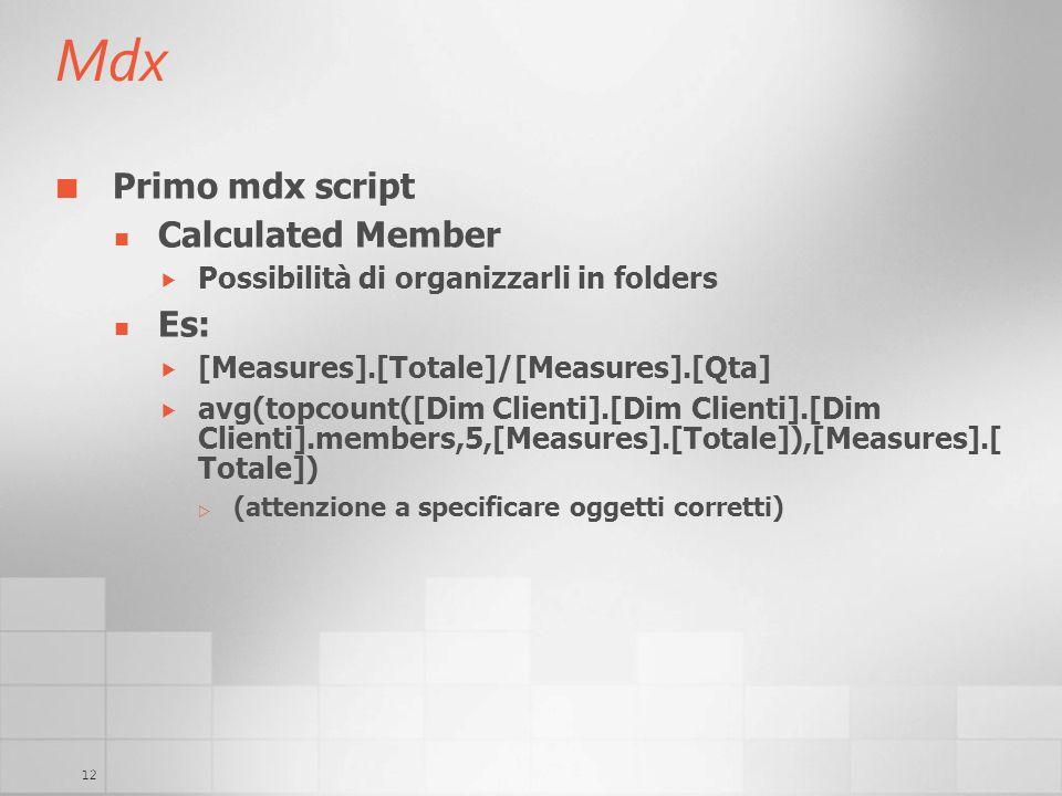 12 Mdx Primo mdx script Calculated Member Possibilità di organizzarli in folders Es: [Measures].[Totale]/[Measures].[Qta] avg(topcount([Dim Clienti].[