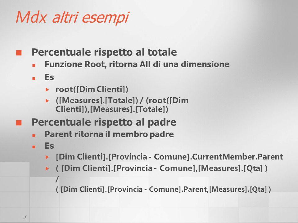 16 Mdx altri esempi Percentuale rispetto al totale Funzione Root, ritorna All di una dimensione Es root([Dim Clienti]) ([Measures].[Totale]) / (root([