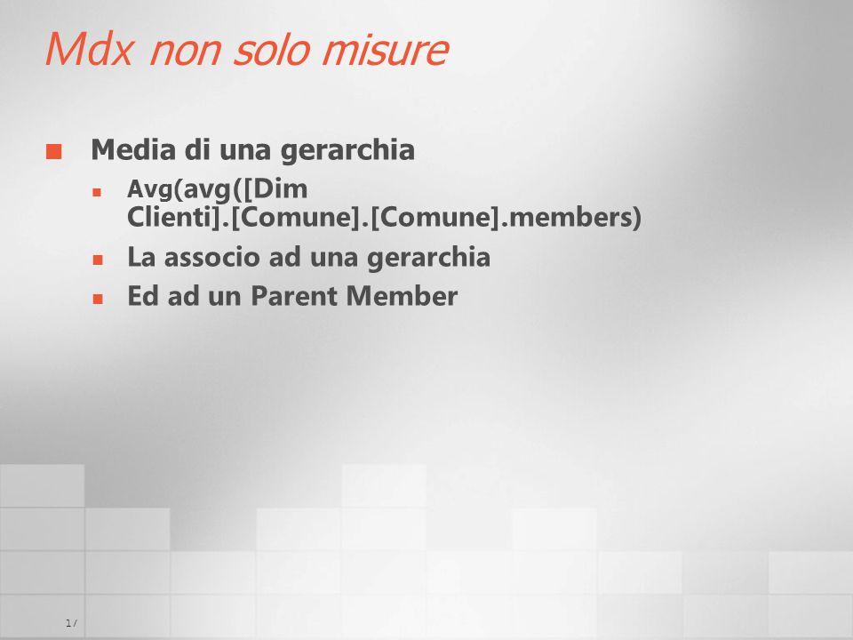 17 Mdx non solo misure Media di una gerarchia Avg( avg([Dim Clienti].[Comune].[Comune].members) La associo ad una gerarchia Ed ad un Parent Member