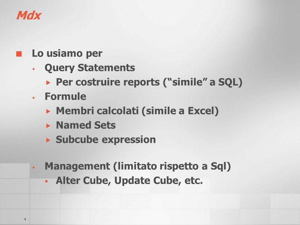 4 Mdx Lo usiamo per Query Statements Per costruire reports (simile a SQL) Formule Membri calcolati (simile a Excel) Named Sets Subcube expression Mana