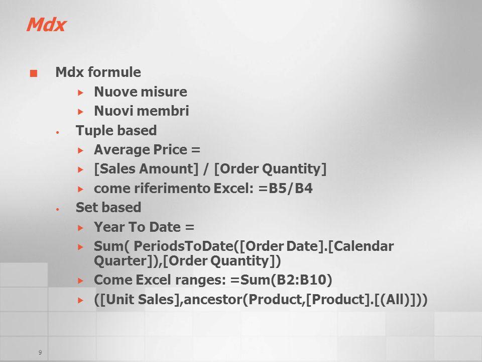 9 Mdx Mdx formule Nuove misure Nuovi membri Tuple based Average Price = [Sales Amount] / [Order Quantity] come riferimento Excel: =B5/B4 Set based Yea