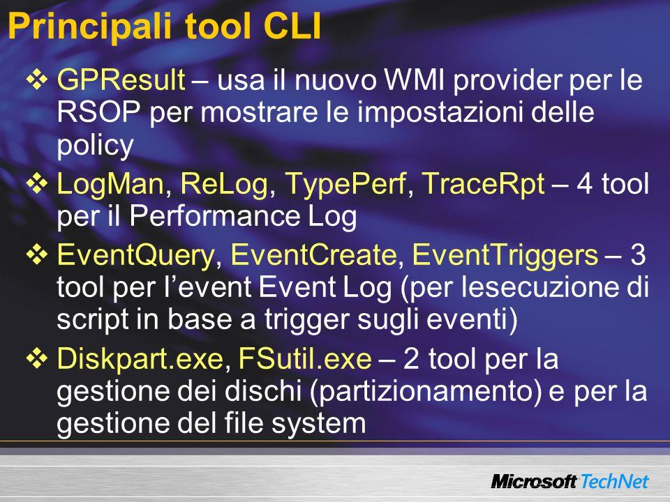 Principali tool CLI GPResult – usa il nuovo WMI provider per le RSOP per mostrare le impostazioni delle policy LogMan, ReLog, TypePerf, TraceRpt – 4 tool per il Performance Log EventQuery, EventCreate, EventTriggers – 3 tool per levent Event Log (per lesecuzione di script in base a trigger sugli eventi) Diskpart.exe, FSutil.exe – 2 tool per la gestione dei dischi (partizionamento) e per la gestione del file system