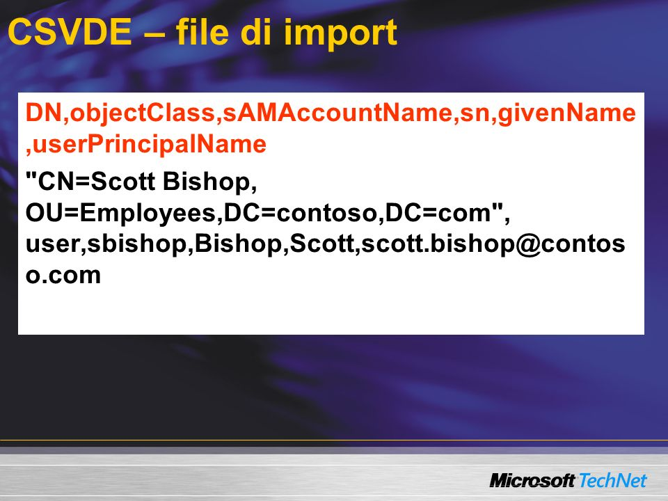 CSVDE – file di import DN,objectClass,sAMAccountName,sn,givenName,userPrincipalName CN=Scott Bishop, OU=Employees,DC=contoso,DC=com , user,sbishop,Bishop,Scott,scott.bishop@contos o.com