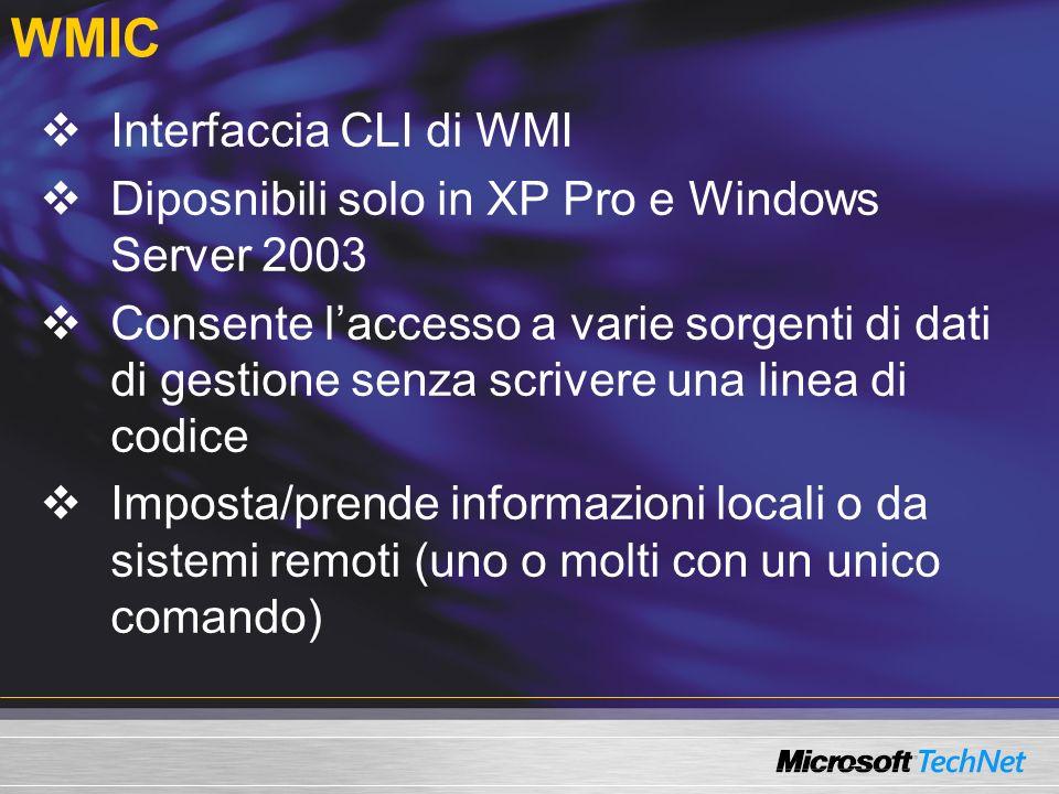 WMIC Interfaccia CLI di WMI Diposnibili solo in XP Pro e Windows Server 2003 Consente laccesso a varie sorgenti di dati di gestione senza scrivere una linea di codice Imposta/prende informazioni locali o da sistemi remoti (uno o molti con un unico comando)