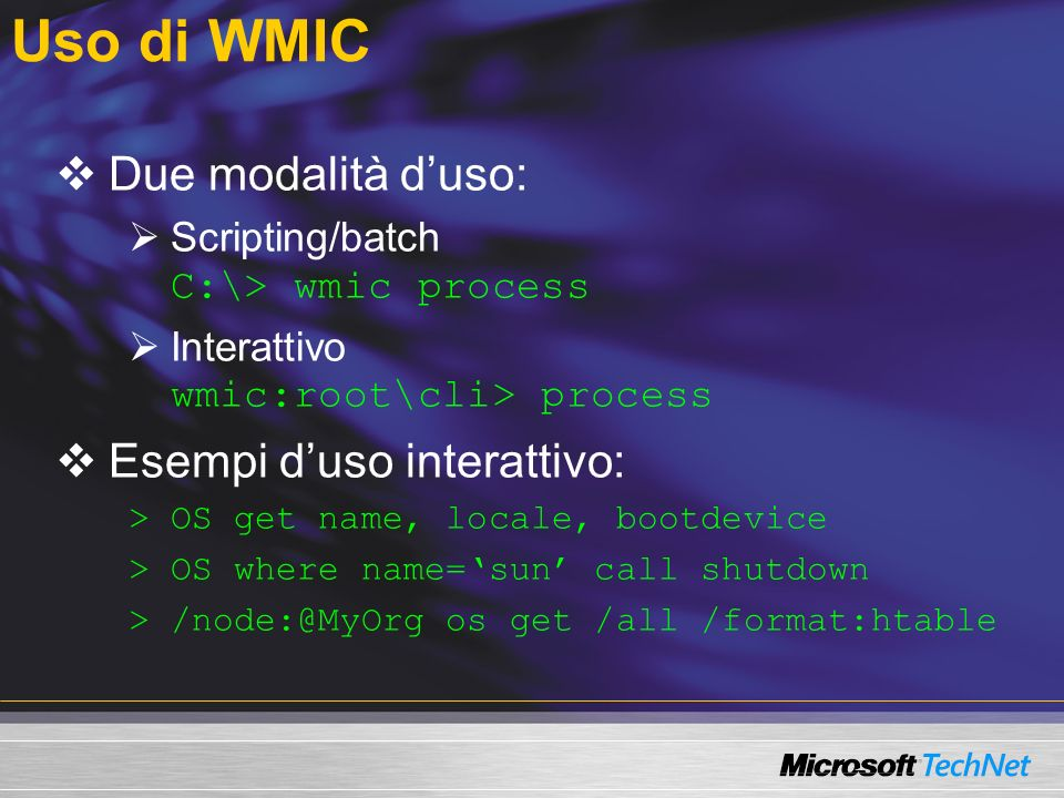 Uso di WMIC Due modalità duso: Scripting/batch C:\> wmic process Interattivo wmic:root\cli> process Esempi duso interattivo: >OS get name, locale, bootdevice >OS where name=sun call shutdown >/node:@MyOrg os get /all /format:htable
