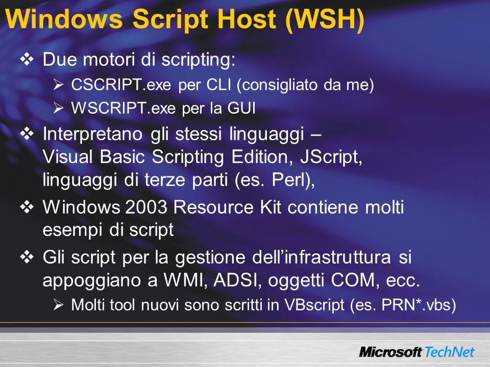 Windows Script Host (WSH) Due motori di scripting: CSCRIPT.exe per CLI (consigliato da me) WSCRIPT.exe per la GUI Interpretano gli stessi linguaggi – Visual Basic Scripting Edition, JScript, linguaggi di terze parti (es.