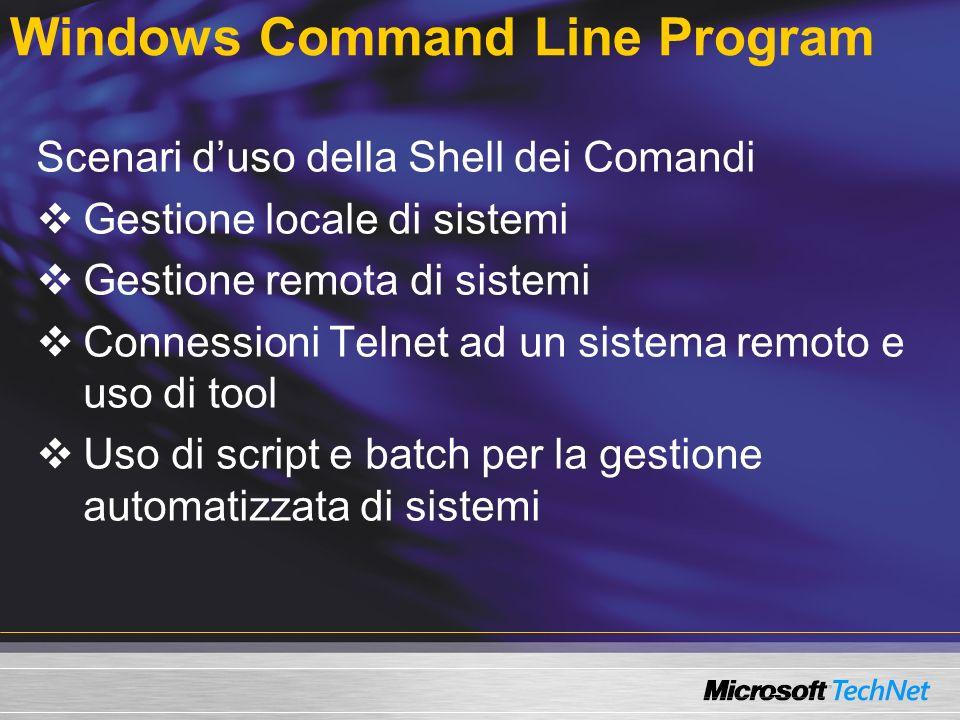 Windows Command Line Program Scenari duso della Shell dei Comandi Gestione locale di sistemi Gestione remota di sistemi Connessioni Telnet ad un sistema remoto e uso di tool Uso di script e batch per la gestione automatizzata di sistemi
